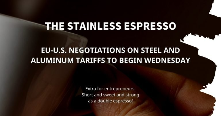Stainless Espresso: EU-U.S. negotiations on steel and aluminum tariffs to begin Wednesday